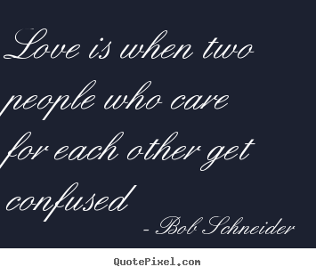 Love is when two people who care for each other get confused Bob Schneider popular love quotes