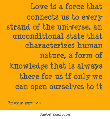 Love is a force that connects us to every strand of the universe,.. Emily Hilburn Sell top love quotes