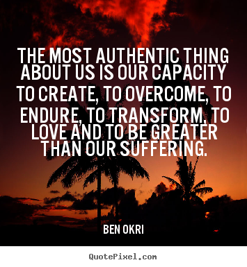 Love sayings - The most authentic thing about us is our capacity to create, to overcome,..