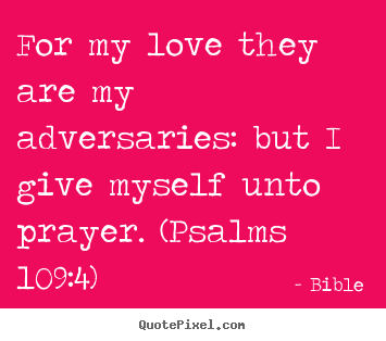 Bible poster quotes - For my love they are my adversaries: but i give myself unto prayer... - Love quotes