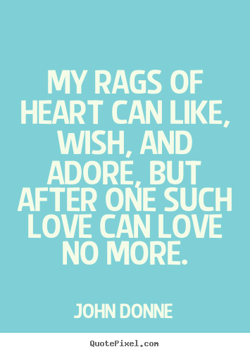 My rags of heart can like, wish, and adore, but after.. John Donne  love quote