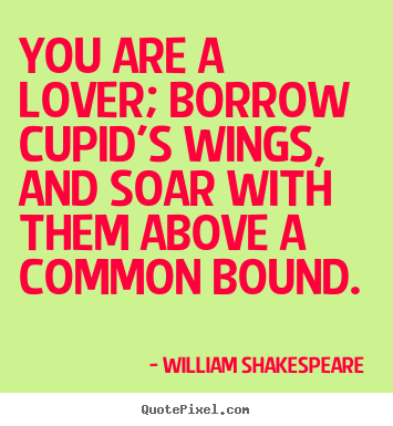 William Shakespeare  picture quotes - You are a lover; borrow cupid's wings, and soar with them above a.. - Love quotes