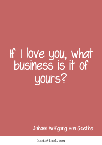 quotes - If i love you, what business is it of yours?