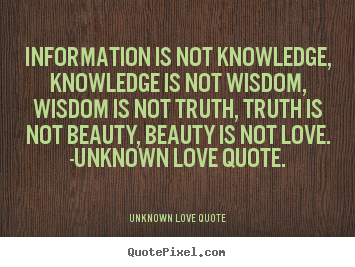 Design custom picture quotes about love - Information is not knowledge, knowledge is not..