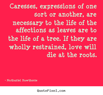 Make picture quotes about love - Caresses, expressions of one sort or another, are necessary to the..