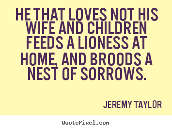 How to make picture quotes about love - He that loves not his wife and children feeds a lioness at home, and..