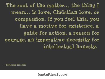 Bertrand Russell picture quotes - The root of the matter… the thing i mean… is love,.. - Love quotes