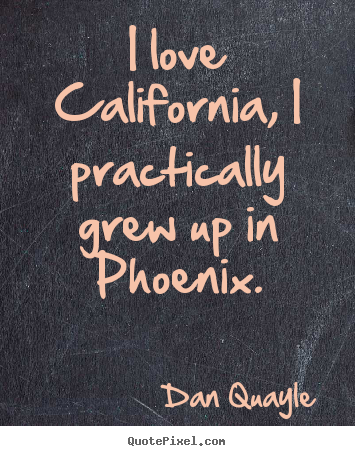 Dan Quayle picture quote - I love california, i practically grew up in phoenix. - Love quote