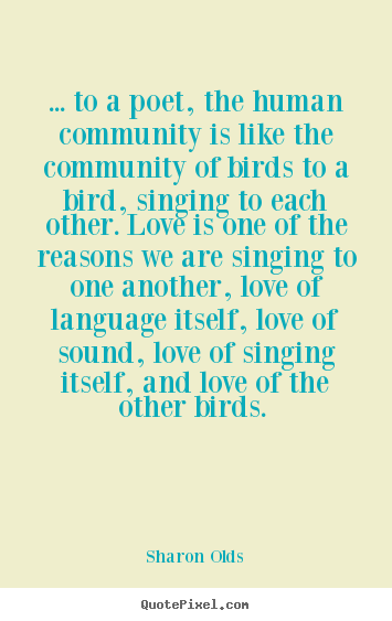 Quotes about love - ... to a poet, the human community is like the community of birds..