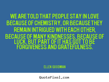 We are told that people stay in love because of chemistry,.. Ellen Goodman  love quote