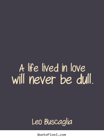 Leo Buscaglia picture quote - A life lived in love will never be dull. - Love quotes