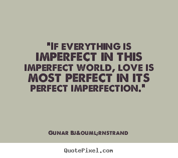 "Imperfect Love Quotes Adorable Love Quotes  ""if Everything Is Imperfect In This Imperfect World"