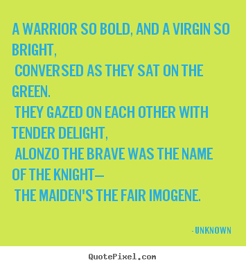 Unknown picture quotes - A warrior so bold, and a virgin so bright, conversed as they.. - Love quotes