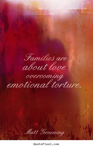 Families are about love overcoming emotional torture. Matt Groening best love quote
