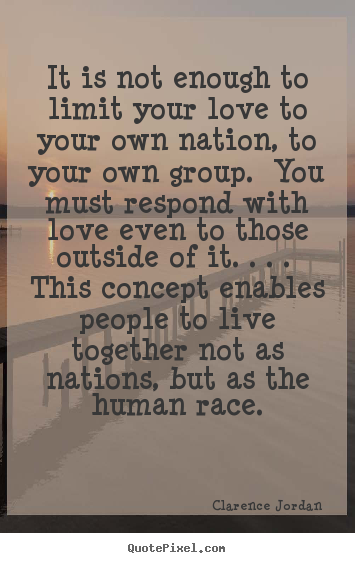 How to design picture quotes about love - It is not enough to limit your love to your own nation, to your own group...