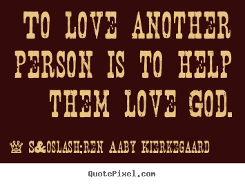 To love another person is to help them love god. Søren Aaby Kierkegaard great love quote