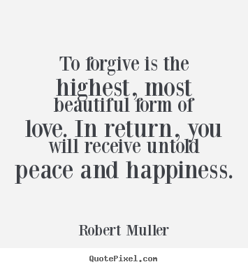 Robert Muller picture quotes - To forgive is the highest, most beautiful form of love. in.. - Love quotes