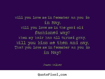 Love quotes - Will you love me in december as you do in may,will..