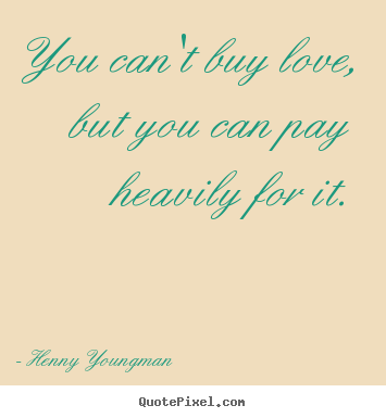 You can't buy love, but you can pay heavily for it. Henny Youngman good love quotes