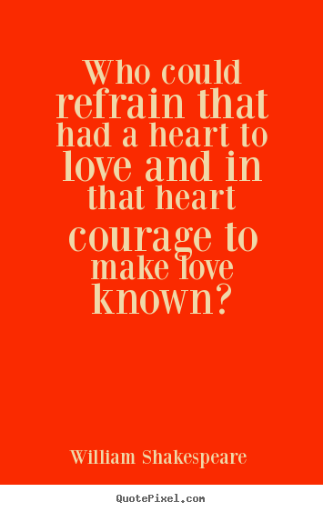 Quotes about love - Who could refrain that had a heart to love and..