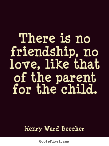 Quotes about love - There is no friendship, no love, like that of the parent for..