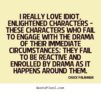 Chuck Palahniuk picture quotes - I really love idiot, enlightened characters - these characters.. - Love quotes