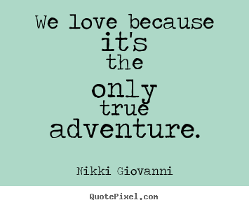 Quotes About Love And Adventure : Quote about love - We love because its the only true adventure.