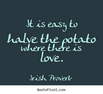 Design your own picture quotes about love - It is easy to halve the potato where there is..