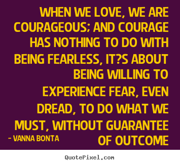 Diy picture quote about love - When we love, we are courageous; and courage..