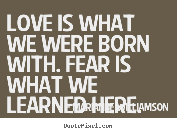 Quotes About Love   Love Is What We Were Born With. Fear Is What We