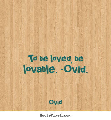 Create graphic picture quote about love - To be loved, be lovable. -ovid.