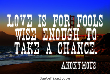 Love is for fools wise enough to take a chance. Anonymous  love quotes