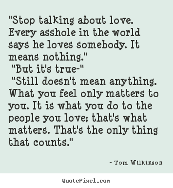 "Tom Wilkinson picture quotes - ""stop talking about love. every asshole in the world says.. - Love quotes"