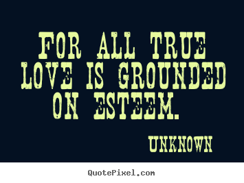 For all true love is grounded on esteem.  Unknown great love quotes