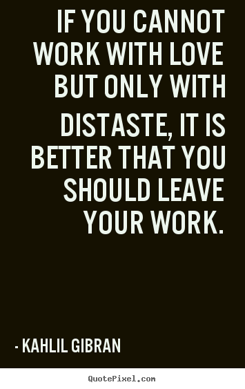 Love quotes - If you cannot work with love but only with distaste,..