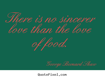 Quote about love - There is no sincerer love than the love of food.