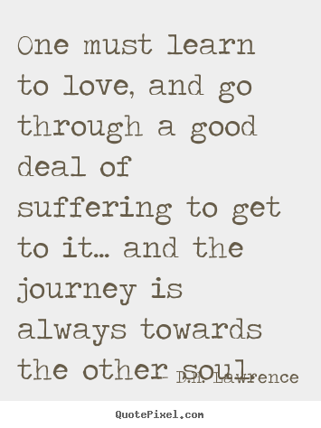 One must learn to love, and go through a good deal.. D.H. Lawrence  love quote