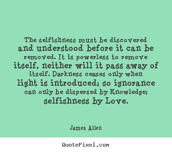 Quotes about love - The selfishness must be discovered and understood..