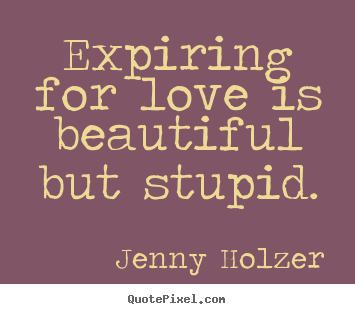 Jenny Holzer Picture Quotes Expiring For Love Is Beautiful But Stupid Love Quote