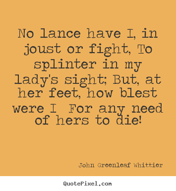 No lance have i, in joust or fight, to splinter in my lady's sight;.. John Greenleaf Whittier good love quote