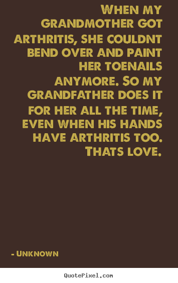 Create graphic picture quotes about love - When my grandmother got arthritis, she couldnt bend..