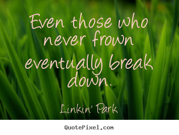 Even those who never frown eventually break down. Linkin' Park top love quotes