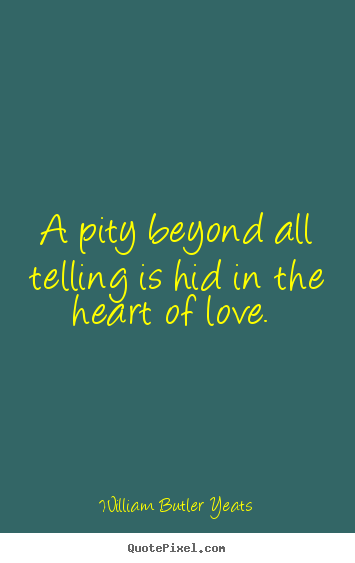 love quote a pity beyond all telling is hid in the heart