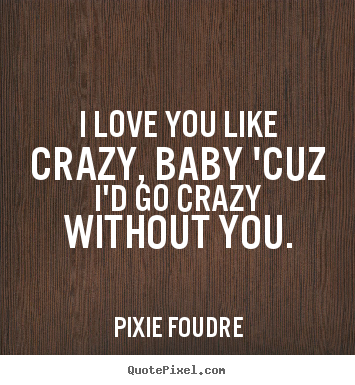 I Love You Like Quotes Gorgeous Pixie Foudre Picture Quotes I Love You Like Crazy Baby 'cuz I'd