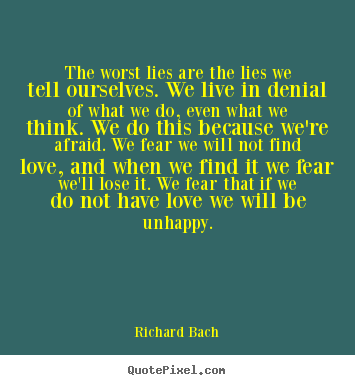 Richard Bach picture quotes - The worst lies are the lies we tell ourselves. we live in denial.. - Love quotes