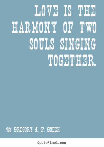 Love is the harmony of two souls singing together. Gregory J. P. Godek good love quotes