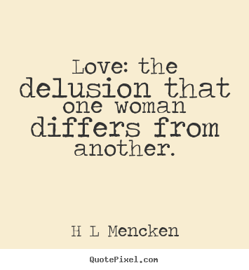 H L Mencken picture quotes - Love: the delusion that one woman differs.. - Love quotes