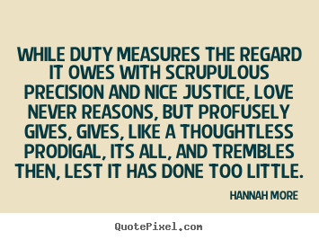 While duty measures the regard it owes with scrupulous precision.. Hannah More greatest love quote
