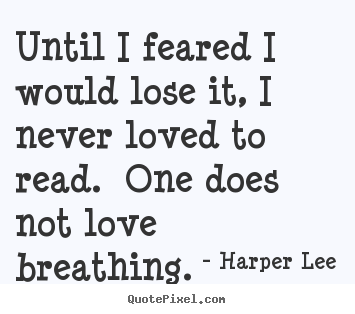 Harper Lee poster quote - Until i feared i would lose it, i never loved to read. one does.. - Love quotes