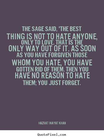 Quotes about love - The sage said, 'the best thing is not to hate anyone,..